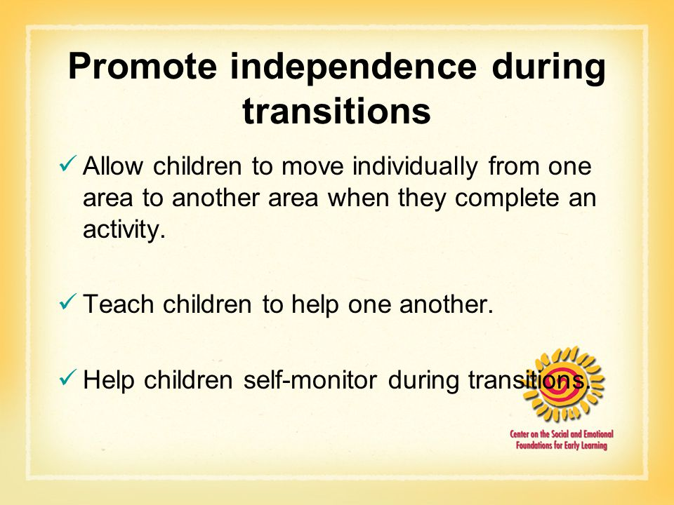 Promote independence during transitions Allow children to move individually from one area to another area when they complete an activity.