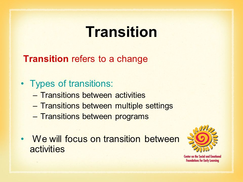 Transition Transition refers to a change Types of transitions: –Transitions between activities –Transitions between multiple settings –Transitions between programs We will focus on transition between activities