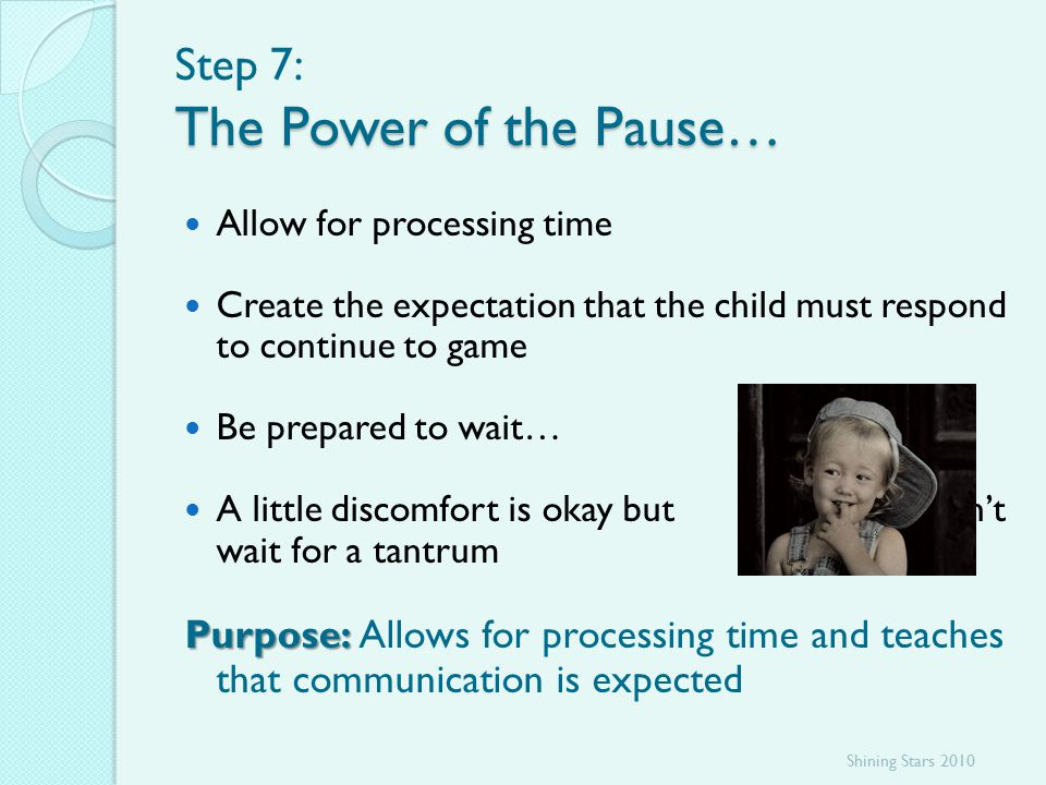 The Power of the Pause… Step 7: The Power of the Pause… Allow for processing time Create the expectation that the child must respond to continue to game Be prepared to wait… A little discomfort is okay but don't wait for a tantrum Purpose: Purpose: Allows for processing time and teaches that communication is expected Shining Stars 2010