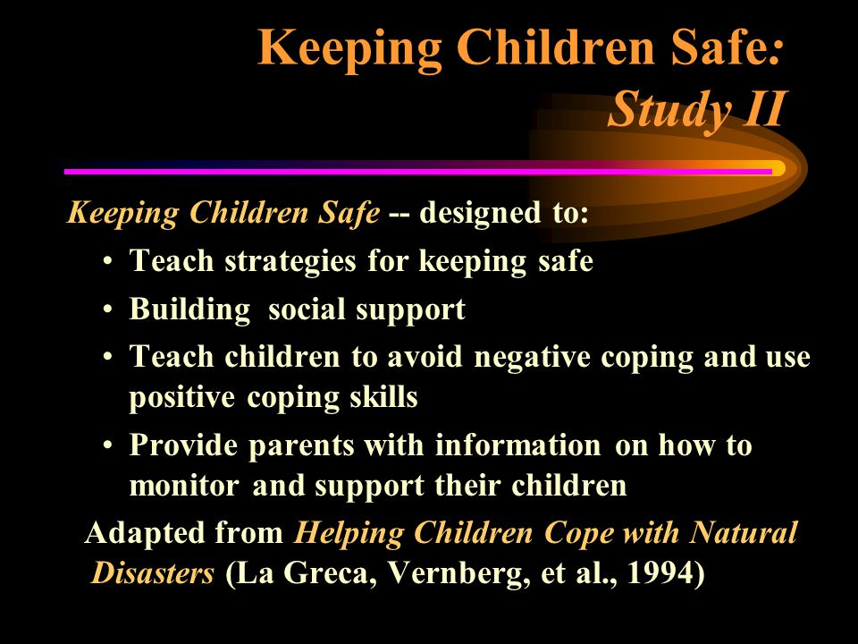 Keeping Children Safe: Study II Keeping Children Safe -- designed to: Teach strategies for keeping safe Building social support Teach children to avoid negative coping and use positive coping skills Provide parents with information on how to monitor and support their children Adapted from Helping Children Cope with Natural Disasters (La Greca, Vernberg, et al., 1994)