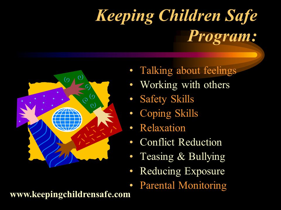 Keeping Children Safe Program: Talking about feelings Working with others Safety Skills Coping Skills Relaxation Conflict Reduction Teasing & Bullying Reducing Exposure Parental Monitoring www.keepingchildrensafe.com