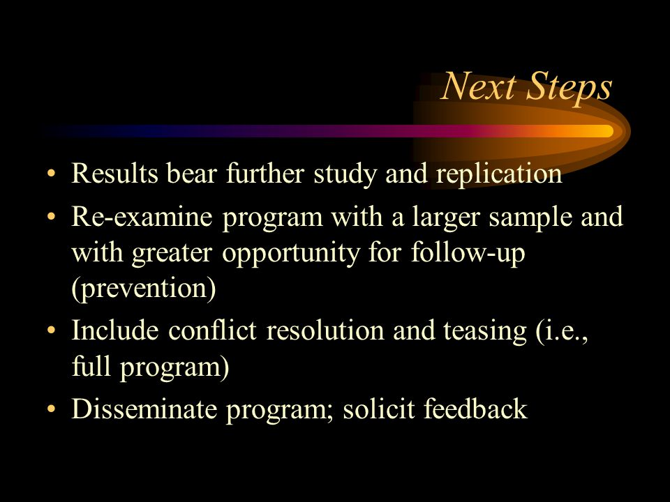 Next Steps Results bear further study and replication Re-examine program with a larger sample and with greater opportunity for follow-up (prevention) Include conflict resolution and teasing (i.e., full program) Disseminate program; solicit feedback