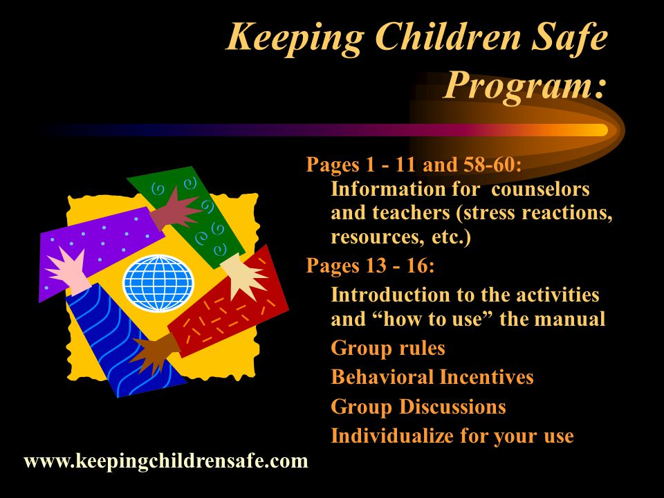 Keeping Children Safe Program: Pages 1 - 11 and 58-60: Information for counselors and teachers (stress reactions, resources, etc.) Pages 13 - 16: Introduction to the activities and how to use the manual Group rules Behavioral Incentives Group Discussions Individualize for your use www.keepingchildrensafe.com