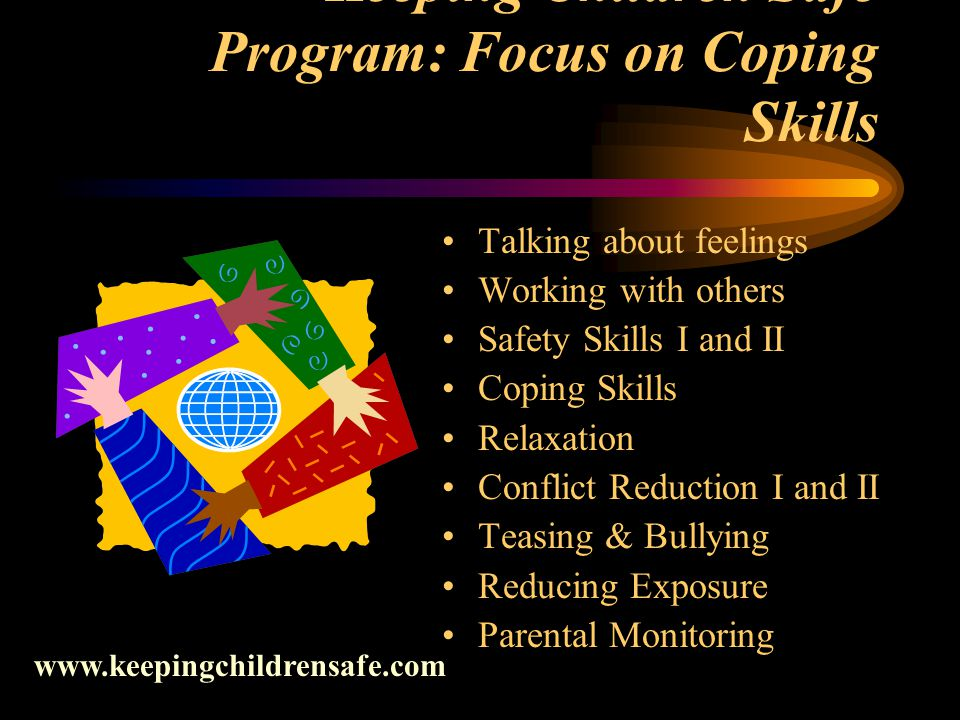 Keeping Children Safe Program: Focus on Coping Skills Talking about feelings Working with others Safety Skills I and II Coping Skills Relaxation Conflict Reduction I and II Teasing & Bullying Reducing Exposure Parental Monitoring www.keepingchildrensafe.com