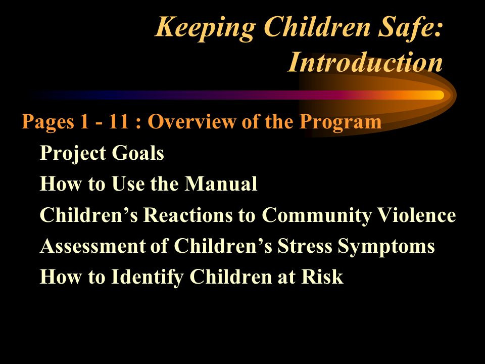 Keeping Children Safe: Introduction Pages 1 - 11 : Overview of the Program Project Goals How to Use the Manual Children's Reactions to Community Violence Assessment of Children's Stress Symptoms How to Identify Children at Risk