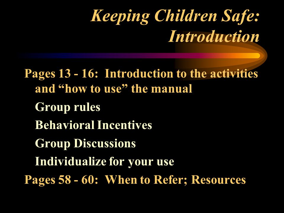 Keeping Children Safe: Introduction Pages 13 - 16: Introduction to the activities and how to use the manual Group rules Behavioral Incentives Group Discussions Individualize for your use Pages 58 - 60: When to Refer; Resources