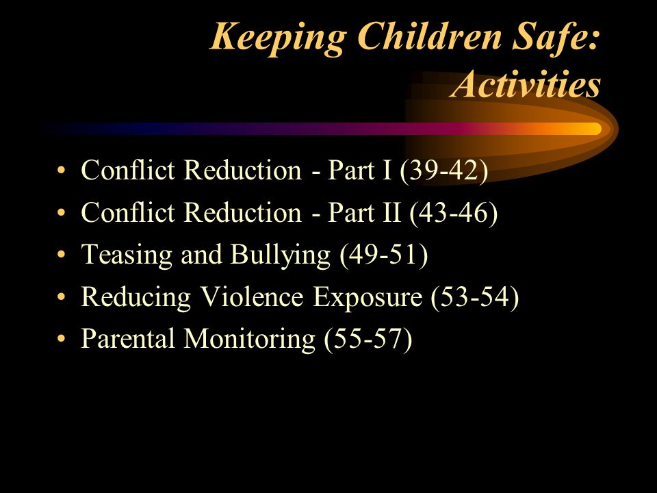 Keeping Children Safe: Activities Conflict Reduction - Part I (39-42) Conflict Reduction - Part II (43-46) Teasing and Bullying (49-51) Reducing Violence Exposure (53-54) Parental Monitoring (55-57)