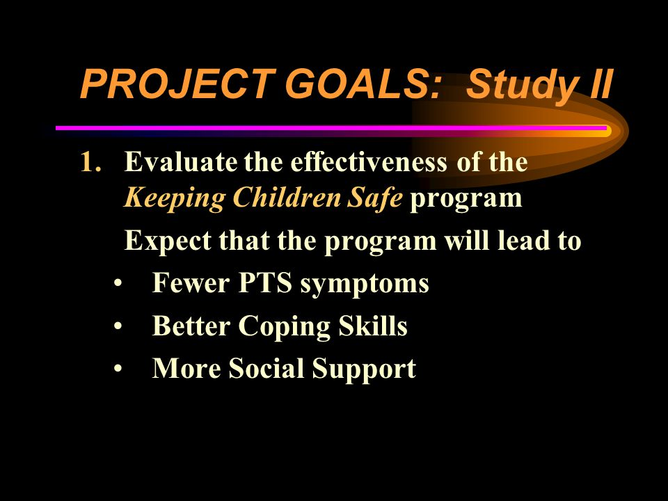 PROJECT GOALS: Study II 1.Evaluate the effectiveness of the Keeping Children Safe program Expect that the program will lead to Fewer PTS symptoms Better Coping Skills More Social Support