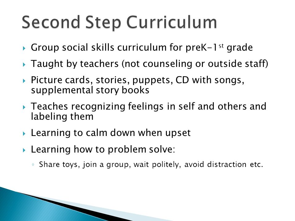  Group social skills curriculum for preK-1 st grade  Taught by teachers (not counseling or outside staff)  Picture cards, stories, puppets, CD with songs, supplemental story books  Teaches recognizing feelings in self and others and labeling them  Learning to calm down when upset  Learning how to problem solve: ◦ Share toys, join a group, wait politely, avoid distraction etc.