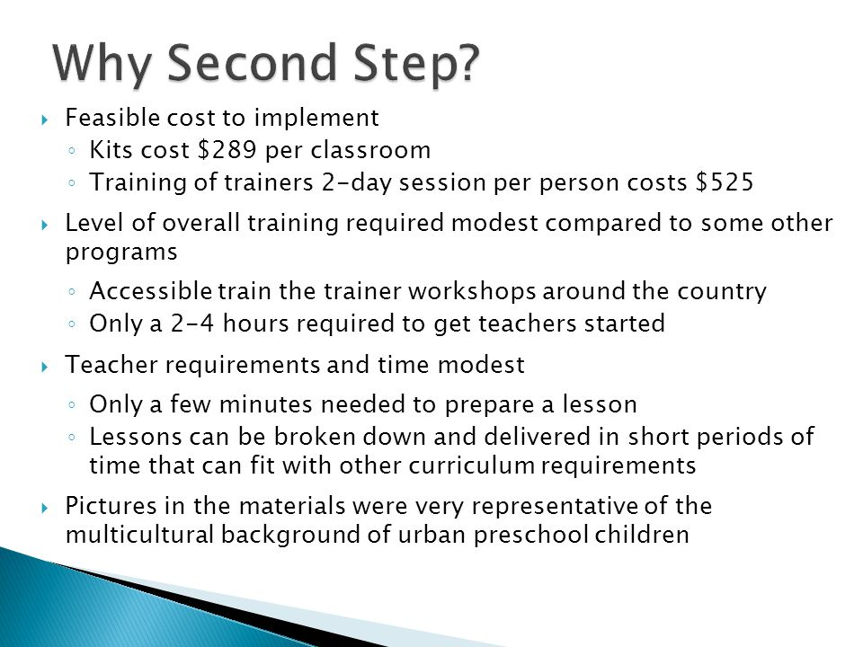  Feasible cost to implement ◦ Kits cost $289 per classroom ◦ Training of trainers 2-day session per person costs $525  Level of overall training required modest compared to some other programs ◦ Accessible train the trainer workshops around the country ◦ Only a 2-4 hours required to get teachers started  Teacher requirements and time modest ◦ Only a few minutes needed to prepare a lesson ◦ Lessons can be broken down and delivered in short periods of time that can fit with other curriculum requirements  Pictures in the materials were very representative of the multicultural background of urban preschool children