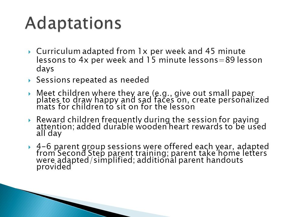  Curriculum adapted from 1x per week and 45 minute lessons to 4x per week and 15 minute lessons=89 lesson days  Sessions repeated as needed  Meet children where they are (e.g., give out small paper plates to draw happy and sad faces on, create personalized mats for children to sit on for the lesson  Reward children frequently during the session for paying attention; added durable wooden heart rewards to be used all day  4-6 parent group sessions were offered each year, adapted from Second Step parent training; parent take home letters were adapted/simplified; additional parent handouts provided
