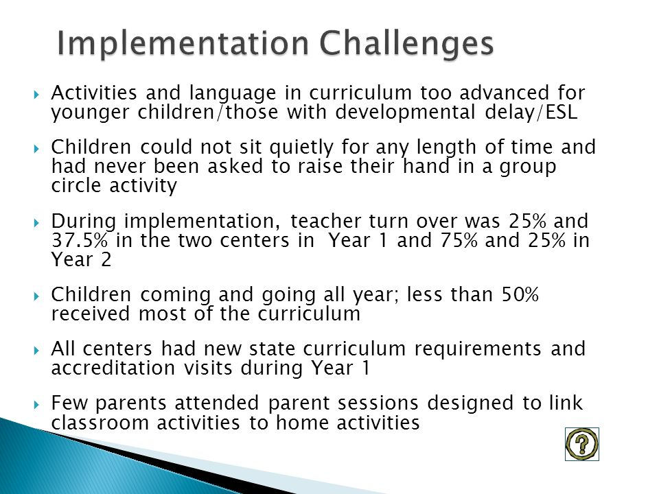  Activities and language in curriculum too advanced for younger children/those with developmental delay/ESL  Children could not sit quietly for any length of time and had never been asked to raise their hand in a group circle activity  During implementation, teacher turn over was 25% and 37.5% in the two centers in Year 1 and 75% and 25% in Year 2  Children coming and going all year; less than 50% received most of the curriculum  All centers had new state curriculum requirements and accreditation visits during Year 1  Few parents attended parent sessions designed to link classroom activities to home activities
