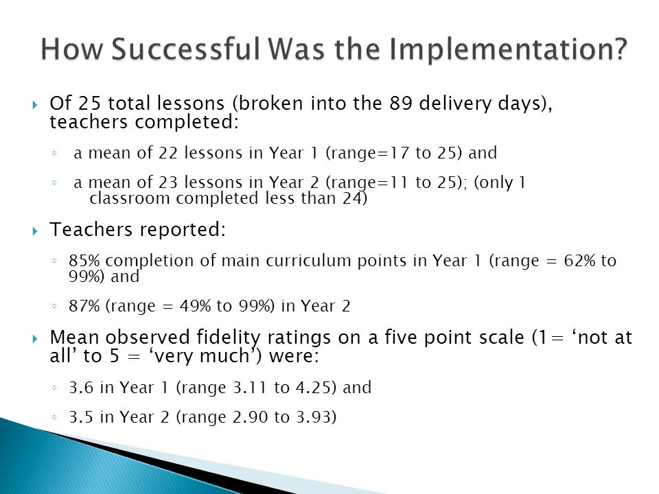  Of 25 total lessons (broken into the 89 delivery days), teachers completed: ◦ a mean of 22 lessons in Year 1 (range=17 to 25) and ◦ a mean of 23 lessons in Year 2 (range=11 to 25); (only 1 classroom completed less than 24)  Teachers reported: ◦ 85% completion of main curriculum points in Year 1 (range = 62% to 99%) and ◦ 87% (range = 49% to 99%) in Year 2  Mean observed fidelity ratings on a five point scale (1= 'not at all' to 5 = 'very much') were: ◦ 3.6 in Year 1 (range 3.11 to 4.25) and ◦ 3.5 in Year 2 (range 2.90 to 3.93)