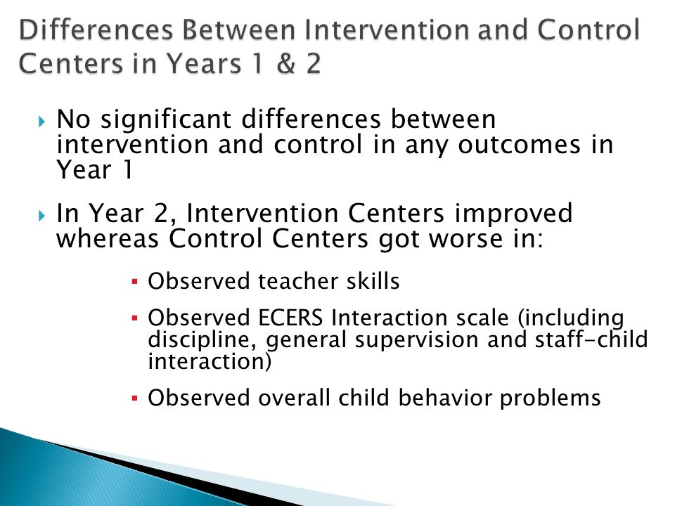  No significant differences between intervention and control in any outcomes in Year 1  In Year 2, Intervention Centers improved whereas Control Centers got worse in: ▪ Observed teacher skills ▪ Observed ECERS Interaction scale (including discipline, general supervision and staff-child interaction) ▪ Observed overall child behavior problems