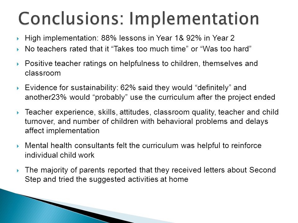  High implementation: 88% lessons in Year 1& 92% in Year 2  No teachers rated that it Takes too much time or Was too hard  Positive teacher ratings on helpfulness to children, themselves and classroom  Evidence for sustainability: 62% said they would definitely and another23% would probably use the curriculum after the project ended  Teacher experience, skills, attitudes, classroom quality, teacher and child turnover, and number of children with behavioral problems and delays affect implementation  Mental health consultants felt the curriculum was helpful to reinforce individual child work  The majority of parents reported that they received letters about Second Step and tried the suggested activities at home