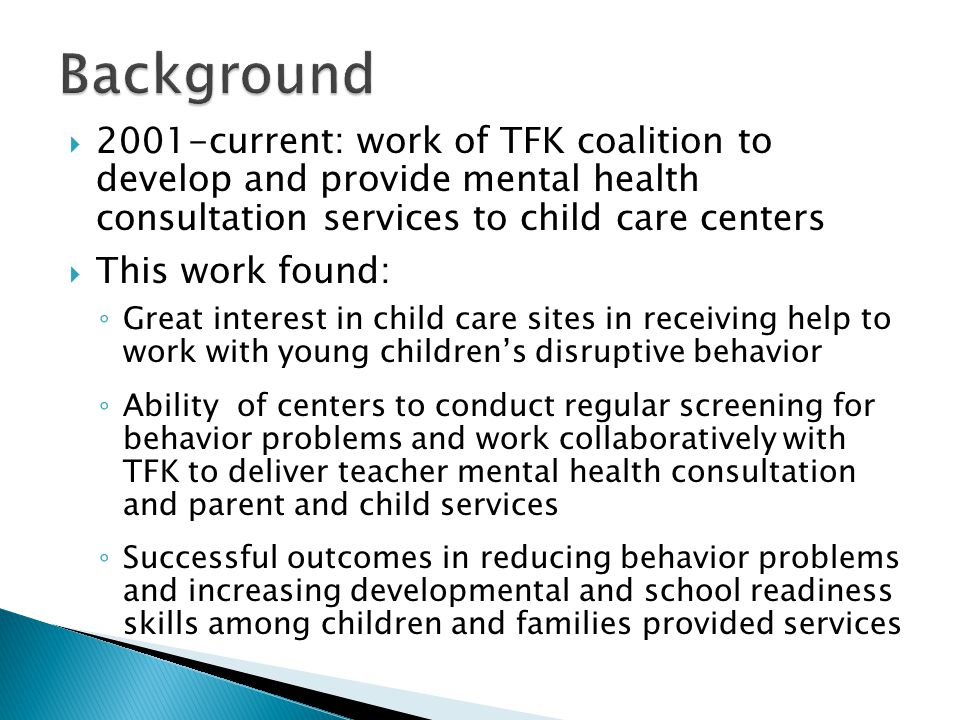  2001-current: work of TFK coalition to develop and provide mental health consultation services to child care centers  This work found: ◦ Great interest in child care sites in receiving help to work with young children's disruptive behavior ◦ Ability of centers to conduct regular screening for behavior problems and work collaboratively with TFK to deliver teacher mental health consultation and parent and child services ◦ Successful outcomes in reducing behavior problems and increasing developmental and school readiness skills among children and families provided services