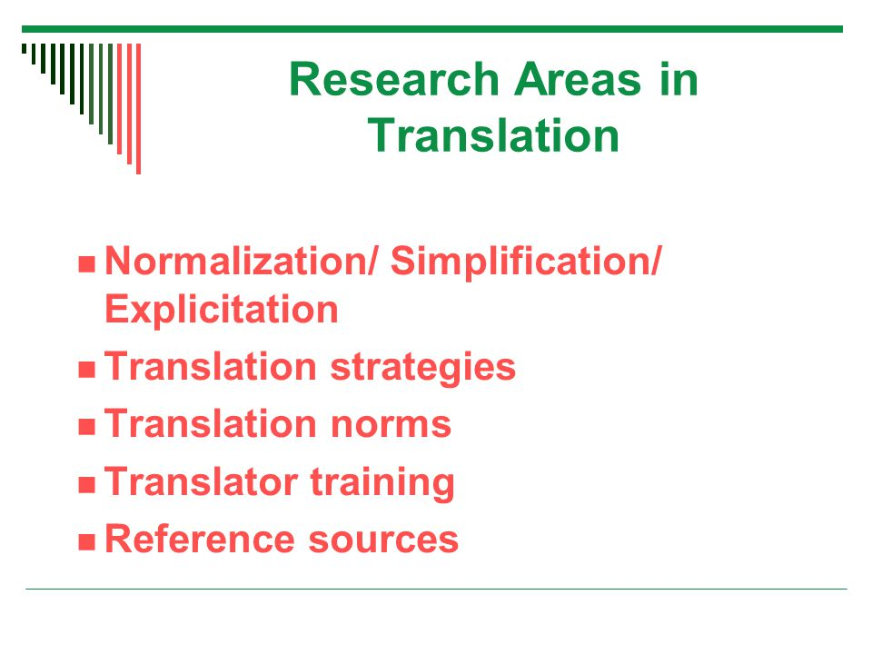 Research Areas in Translation Normalization/ Simplification/ Explicitation Translation strategies Translation norms Translator training Reference sources
