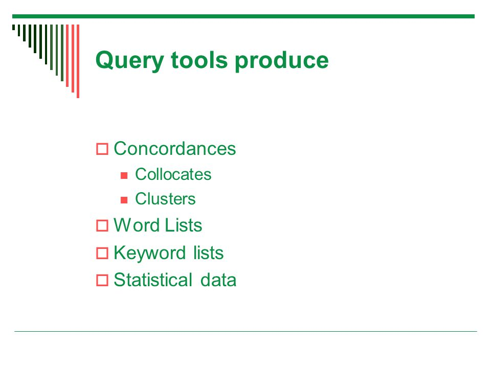 Query tools produce  Concordances Collocates Clusters  Word Lists  Keyword lists  Statistical data