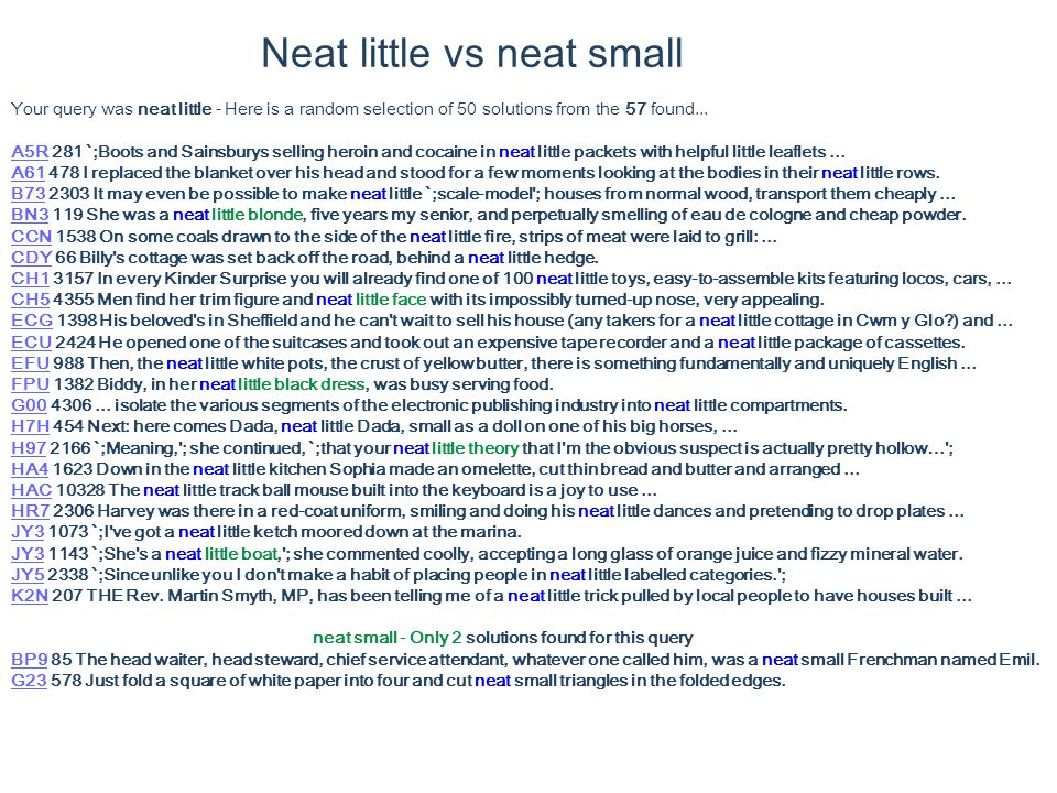 Neat little vs neat small Your query was neat little - Here is a random selection of 50 solutions from the 57 found...