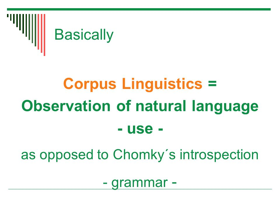 Basically Corpus Linguistics = Observation of natural language - use - as opposed to Chomky´s introspection - grammar -