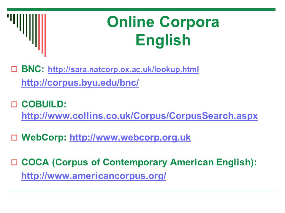 Online Corpora English  BNC: http://sara.natcorp.ox.ac.uk/lookup.html http://sara.natcorp.ox.ac.uk/lookup.html http://corpus.byu.edu/bnc/  COBUILD: http://www.collins.co.uk/Corpus/CorpusSearch.aspx http://www.collins.co.uk/Corpus/CorpusSearch.aspx  WebCorp: http://www.webcorp.org.ukhttp://www.webcorp.org.uk  COCA (Corpus of Contemporary American English): http://www.americancorpus.org/