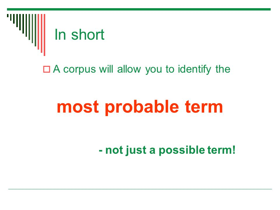 In short  A corpus will allow you to identify the most probable term - not just a possible term!