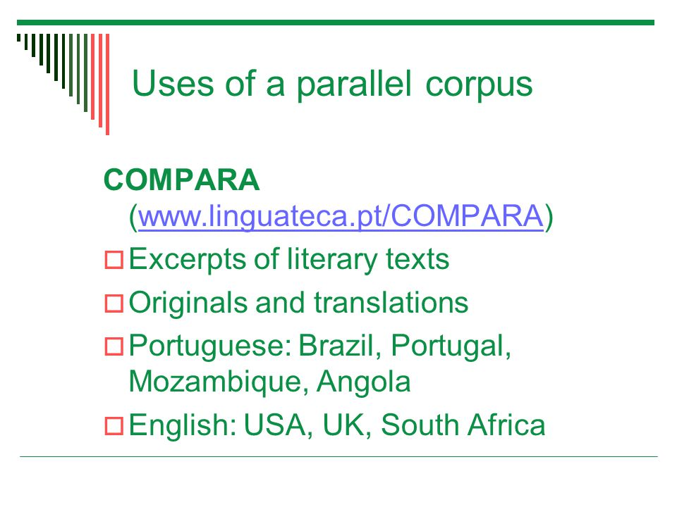 Uses of a parallel corpus COMPARA (www.linguateca.pt/COMPARA)www.linguateca.pt/COMPARA  Excerpts of literary texts  Originals and translations  Portuguese: Brazil, Portugal, Mozambique, Angola  English: USA, UK, South Africa