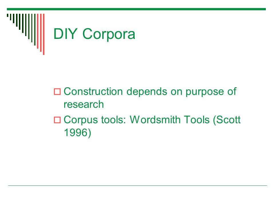 DIY Corpora  Construction depends on purpose of research  Corpus tools: Wordsmith Tools (Scott 1996)