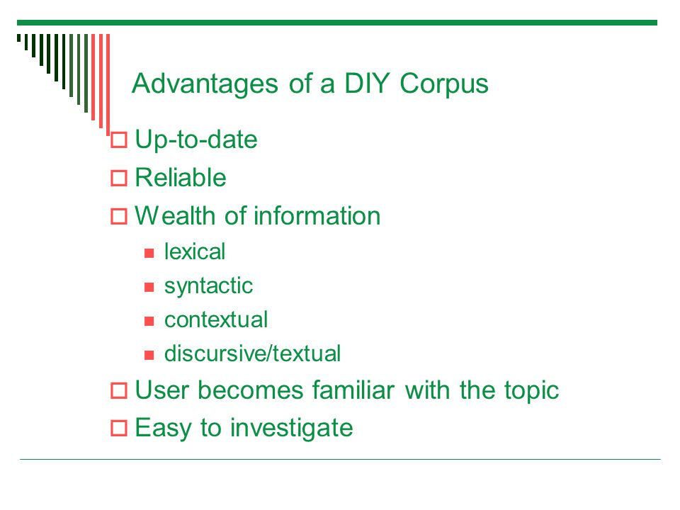 Advantages of a DIY Corpus  Up-to-date  Reliable  Wealth of information lexical syntactic contextual discursive/textual  User becomes familiar with the topic  Easy to investigate