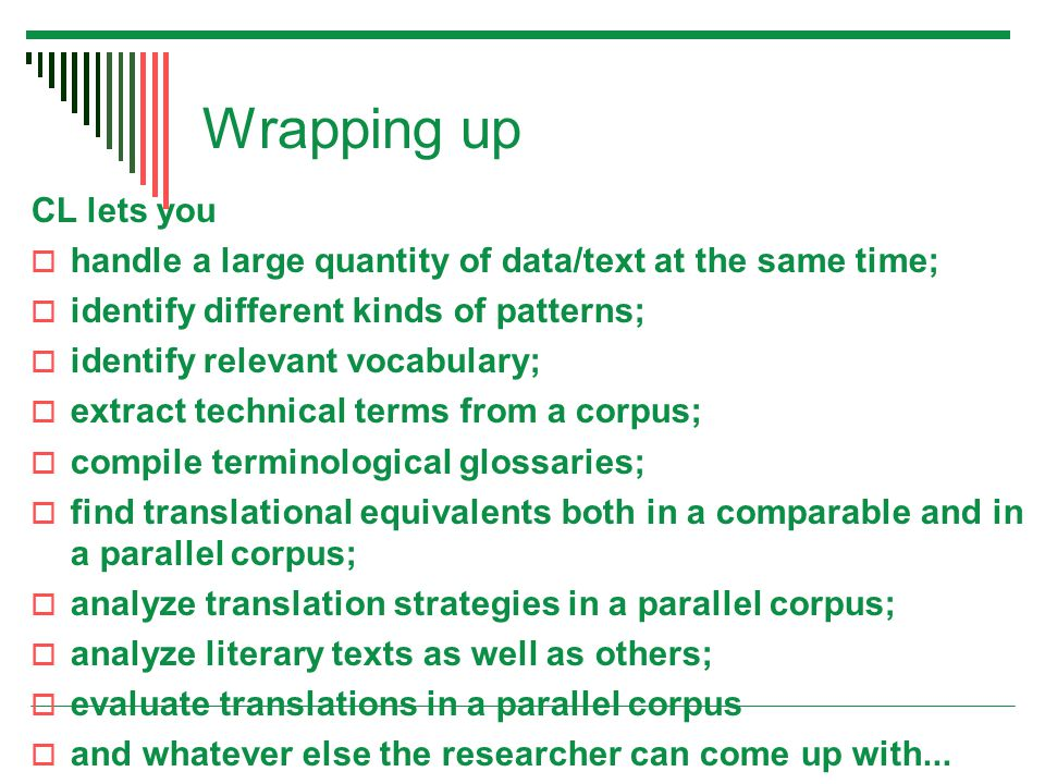 Wrapping up CL lets you  handle a large quantity of data/text at the same time;  identify different kinds of patterns;  identify relevant vocabulary;  extract technical terms from a corpus;  compile terminological glossaries;  find translational equivalents both in a comparable and in a parallel corpus;  analyze translation strategies in a parallel corpus;  analyze literary texts as well as others;  evaluate translations in a parallel corpus  and whatever else the researcher can come up with...