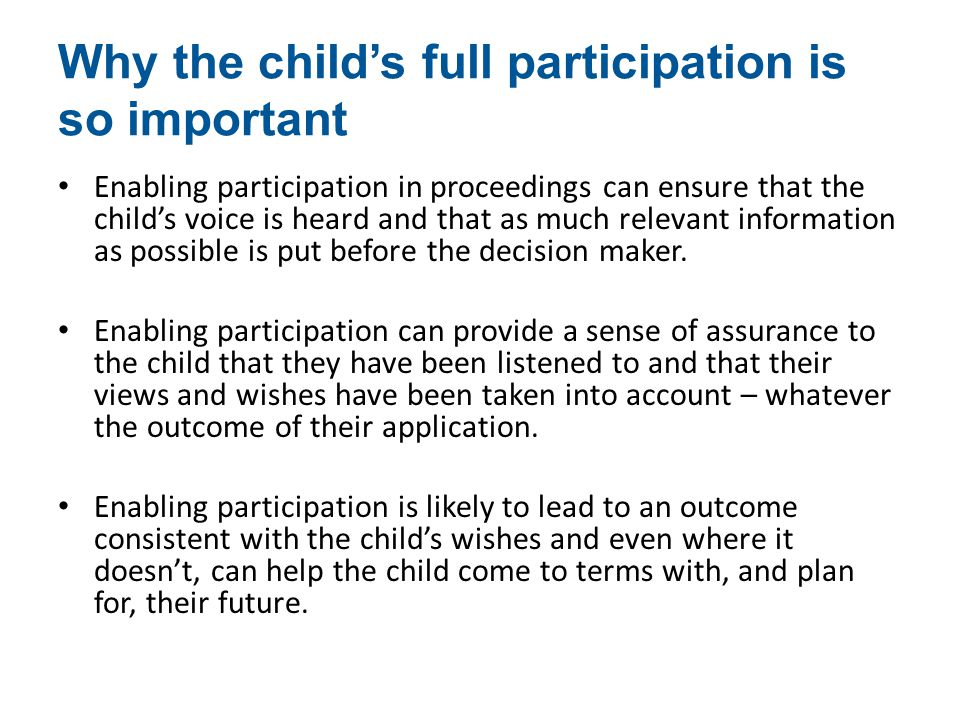 Why the child's full participation is so important Enabling participation in proceedings can ensure that the child's voice is heard and that as much relevant information as possible is put before the decision maker.