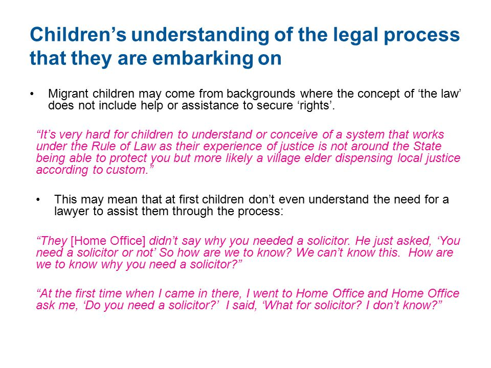Children's understanding of the legal process that they are embarking on Migrant children may come from backgrounds where the concept of 'the law' does not include help or assistance to secure 'rights'.