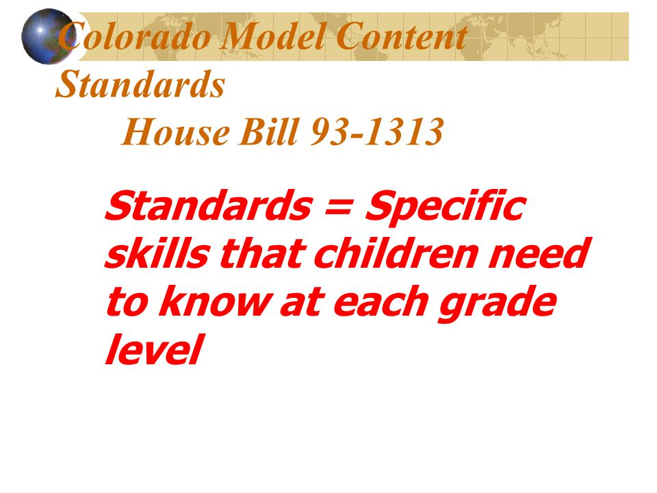 Colorado Model Content Standards House Bill 93-1313 Standards = Specific skills that children need to know at each grade level