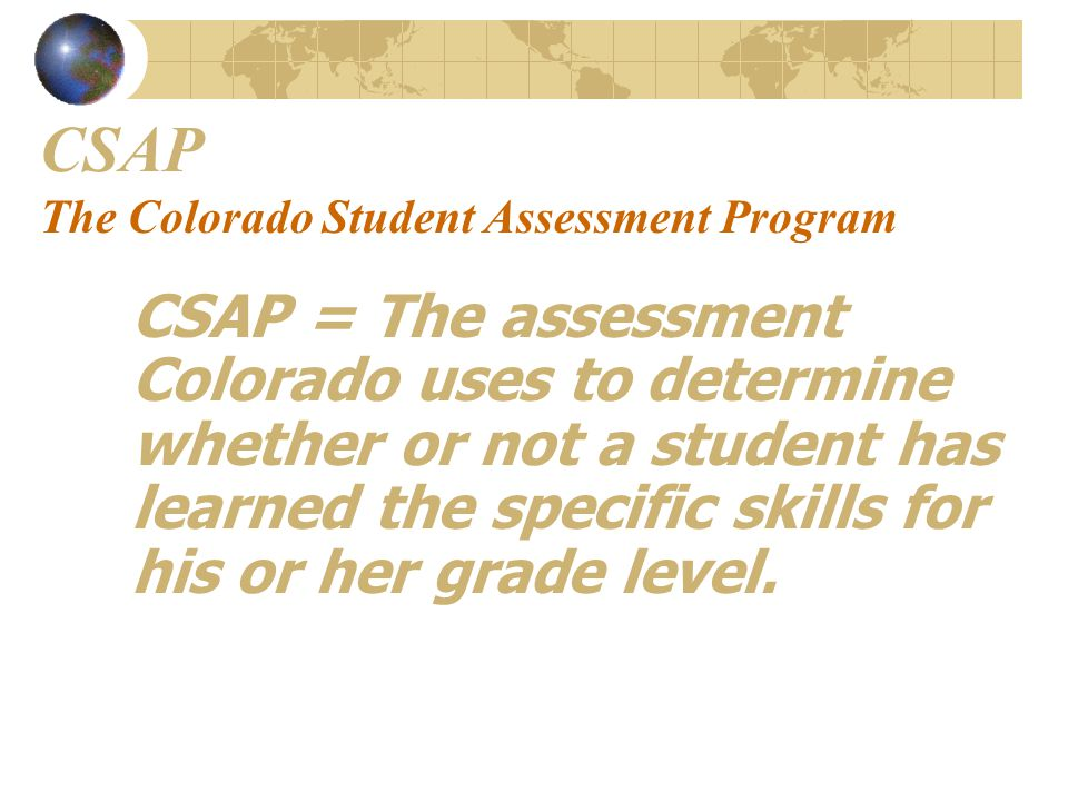 CSAP The Colorado Student Assessment Program CSAP = The assessment Colorado uses to determine whether or not a student has learned the specific skills for his or her grade level.