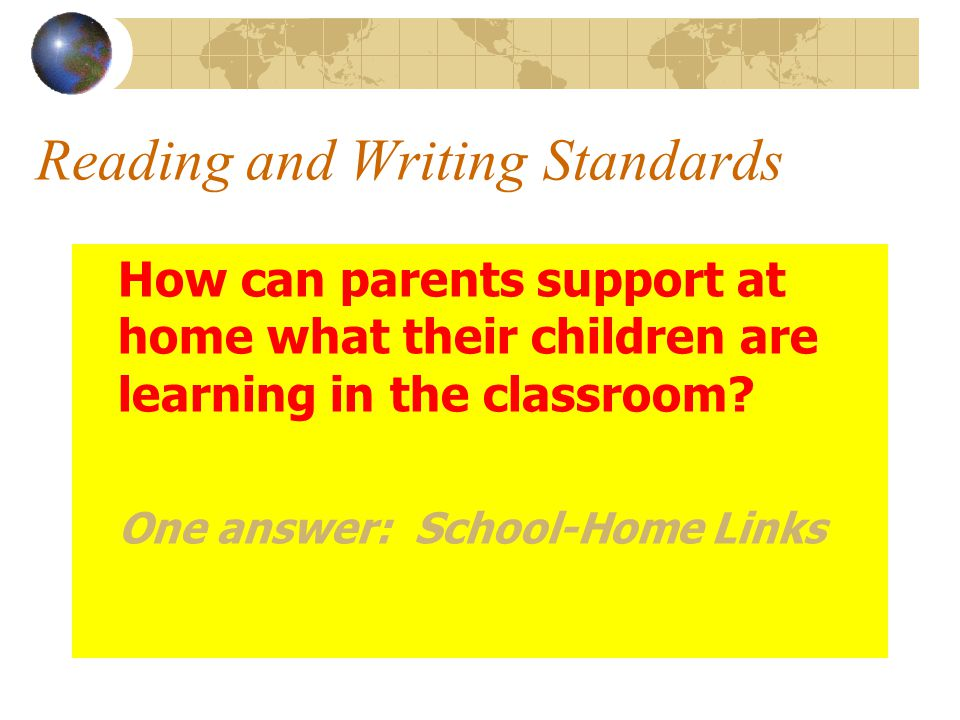 Reading and Writing Standards How can parents support at home what their children are learning in the classroom.