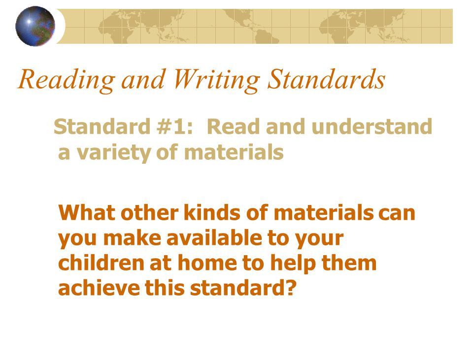 Reading and Writing Standards Standard #1: Read and understand a variety of materials What other kinds of materials can you make available to your children at home to help them achieve this standard