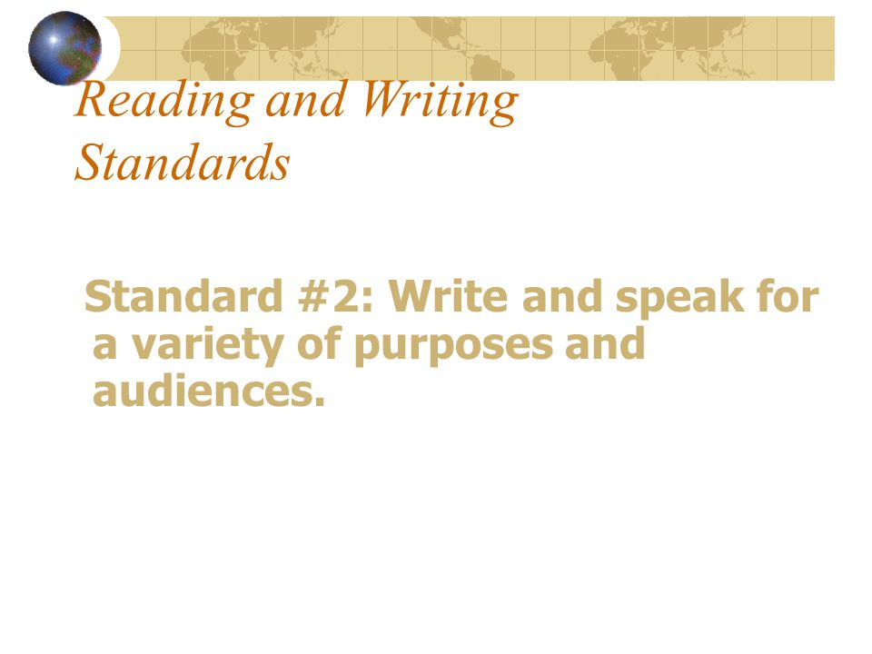 Reading and Writing Standards Standard #2: Write and speak for a variety of purposes and audiences.