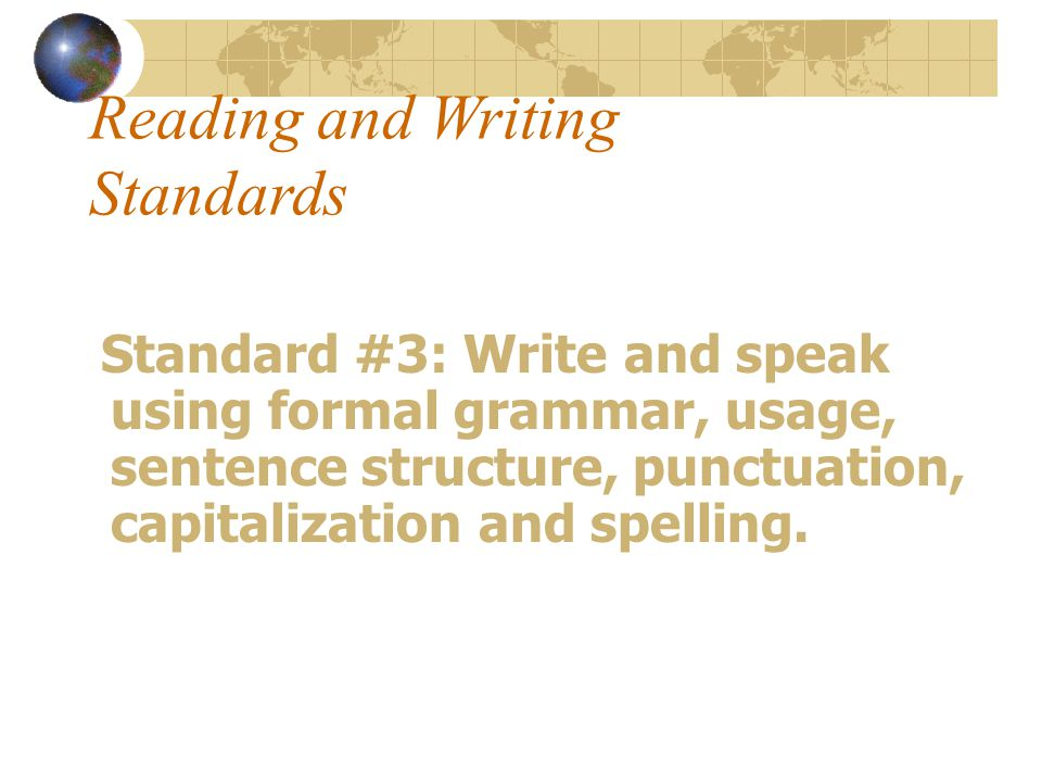 Reading and Writing Standards Standard #3: Write and speak using formal grammar, usage, sentence structure, punctuation, capitalization and spelling.