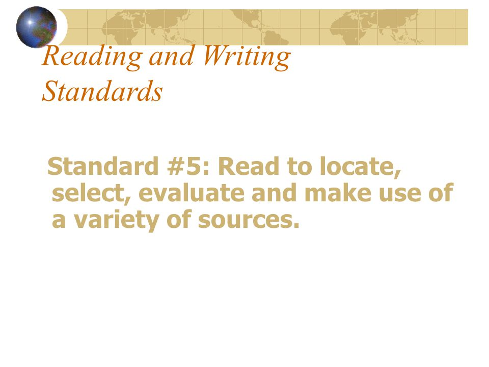 Reading and Writing Standards Standard #5: Read to locate, select, evaluate and make use of a variety of sources.