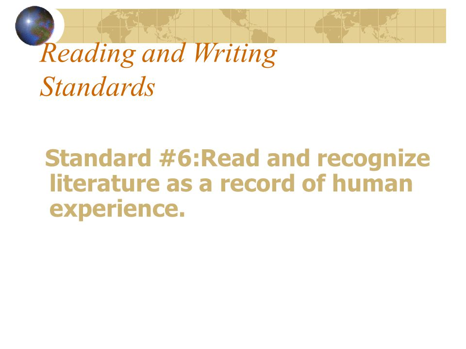 Reading and Writing Standards Standard #6:Read and recognize literature as a record of human experience.
