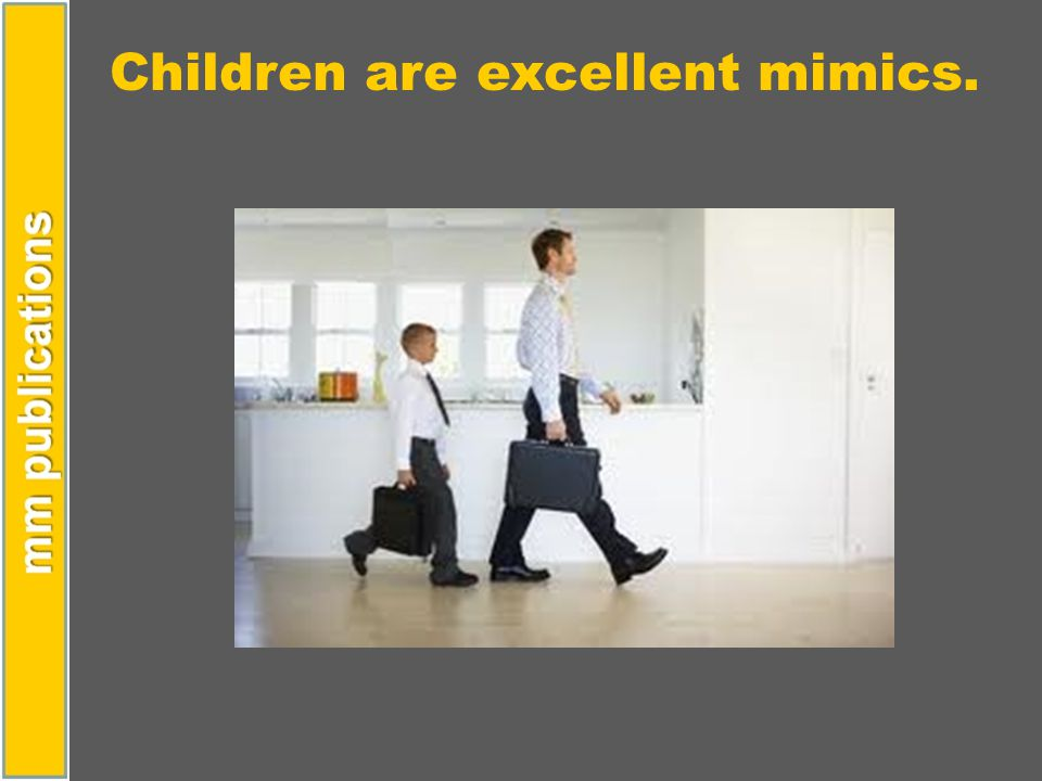 Children are excellent mimics.