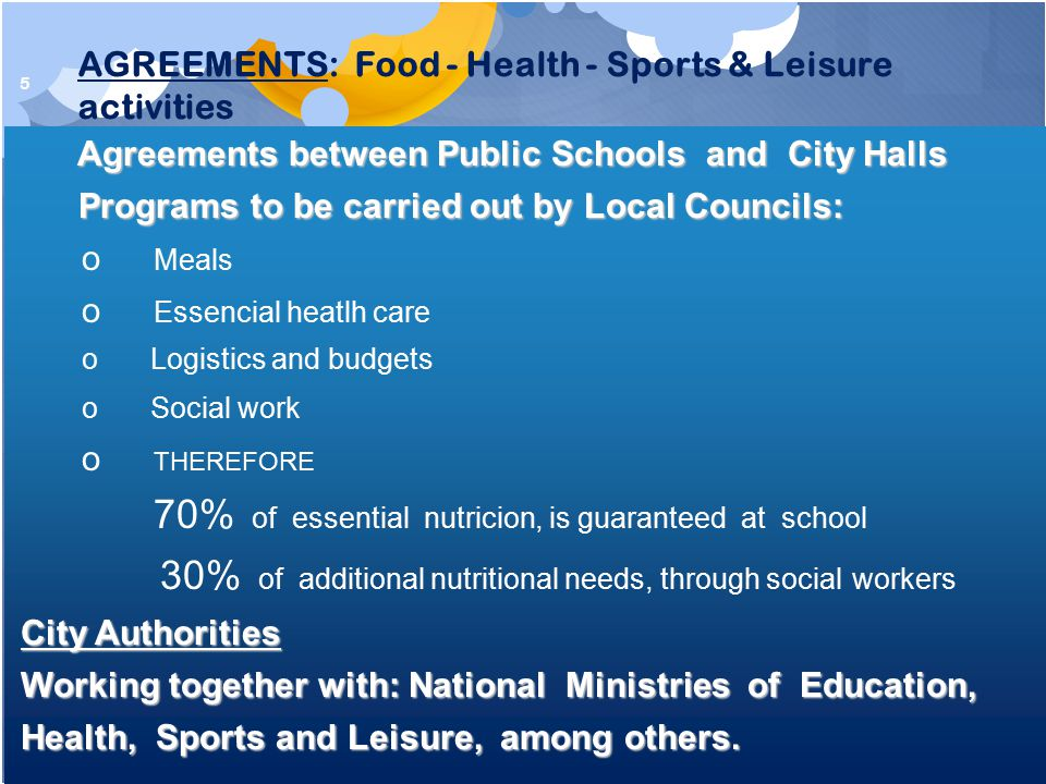 5 Agreements between Public Schools and City Halls Agreements between Public Schools and City Halls Programs to be carried out by Local Councils: Programs to be carried out by Local Councils: o Meals o Essencial heatlh care o Logistics and budgets o Social work o THEREFORE 70% of essential nutricion, is guaranteed at school 30% of additional nutritional needs, through social workers City Authorities City Authorities Working together with: National Ministries of Education, Working together with: National Ministries of Education, Health, Sports and Leisure, among others.