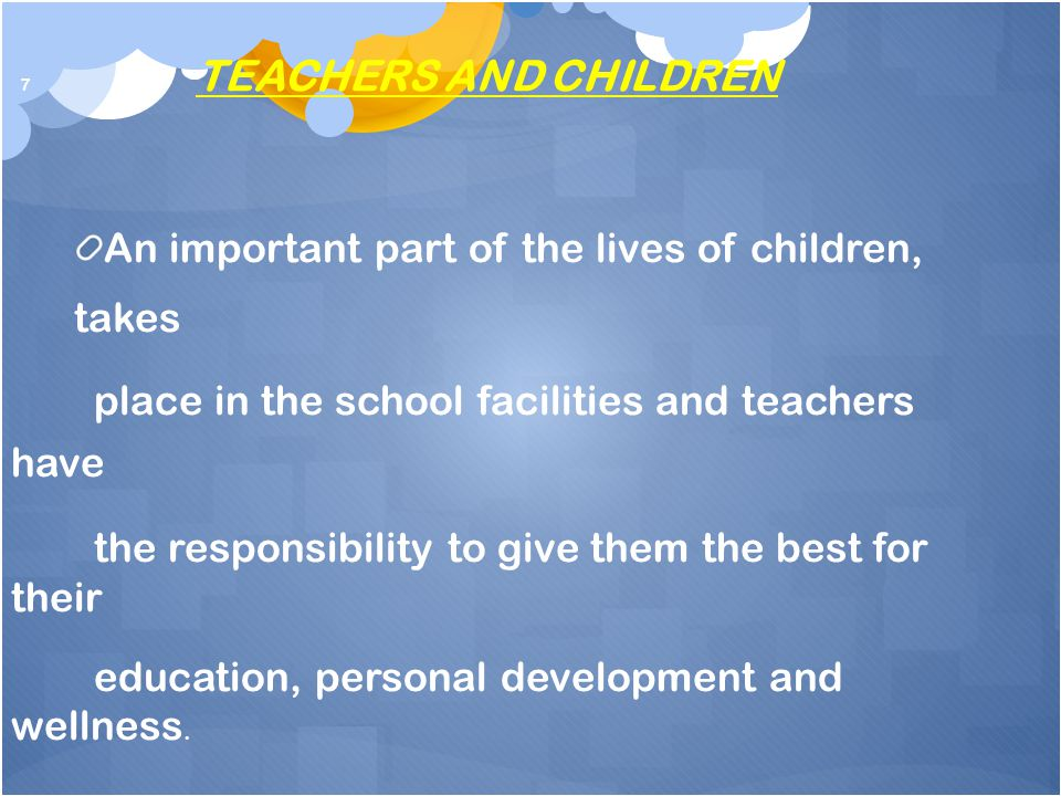 7 TEACHERS AND CHILDREN An important part of the lives of children, takes place in the school facilities and teachers have the responsibility to give them the best for their education, personal development and wellness.