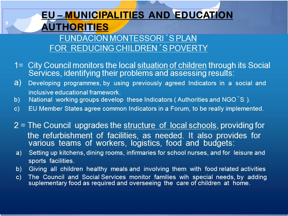 9 FUNDACION MONTESSORI´S PLAN FOR REDUCING CHILDREN´S POVERTY 1= City Council monitors the local situation of children through its Social Services, identifying their problems and assessing results: a) Developing programmes, by using previously agreed Indicators in a social and inclusive educational framework.