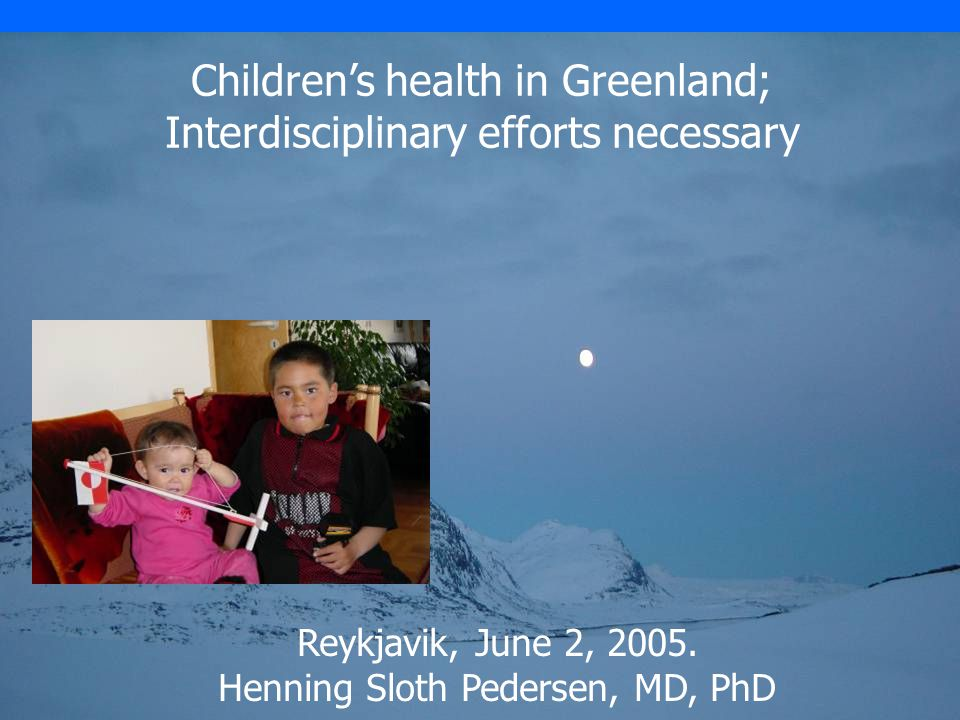 Children's health in Greenland; Interdisciplinary efforts necessary Reykjavik, June 2, 2005.