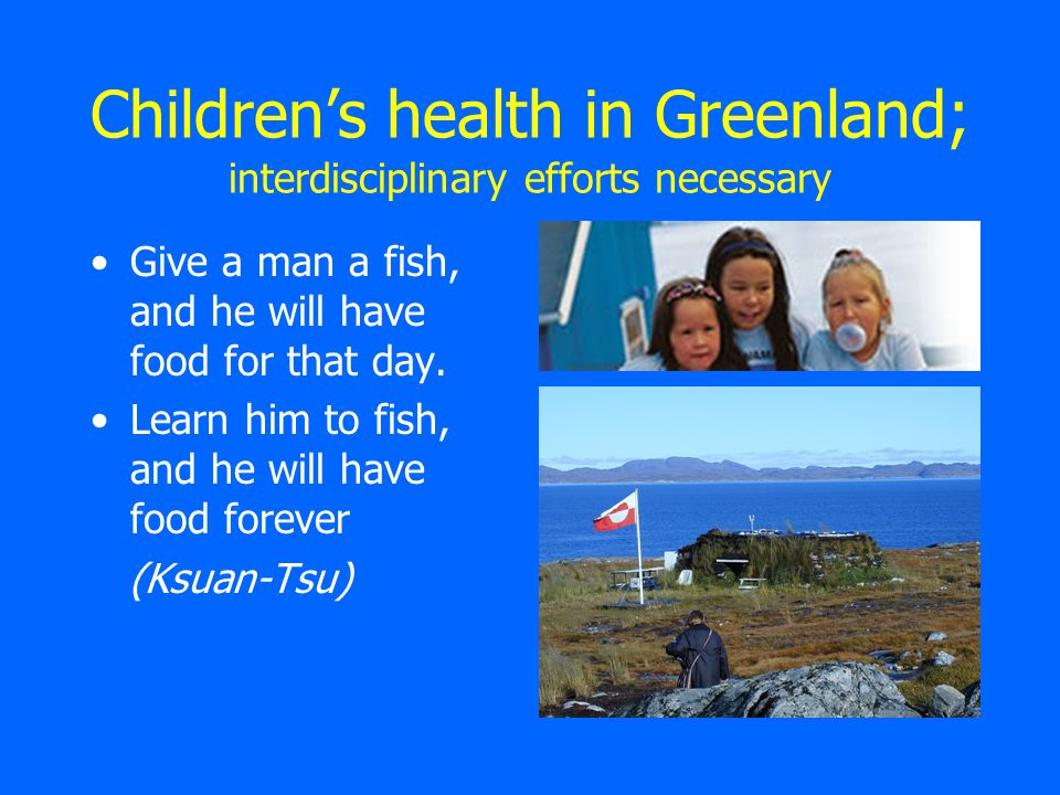 Children's health in Greenland; interdisciplinary efforts necessary Give a man a fish, and he will have food for that day.