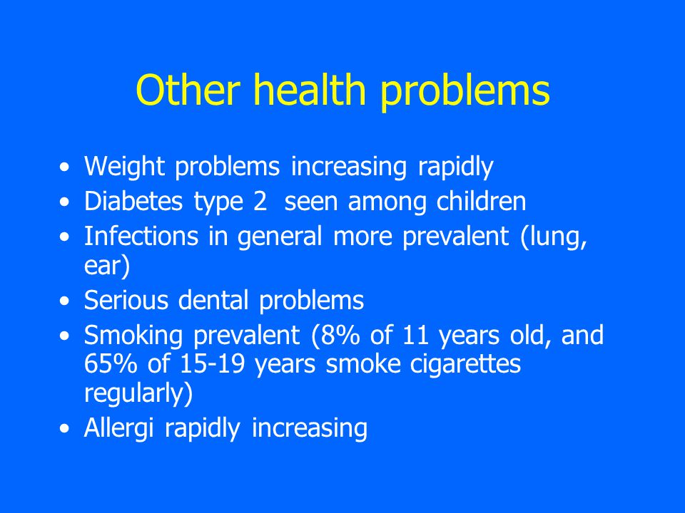 Other health problems Weight problems increasing rapidly Diabetes type 2 seen among children Infections in general more prevalent (lung, ear) Serious dental problems Smoking prevalent (8% of 11 years old, and 65% of 15-19 years smoke cigarettes regularly) Allergi rapidly increasing