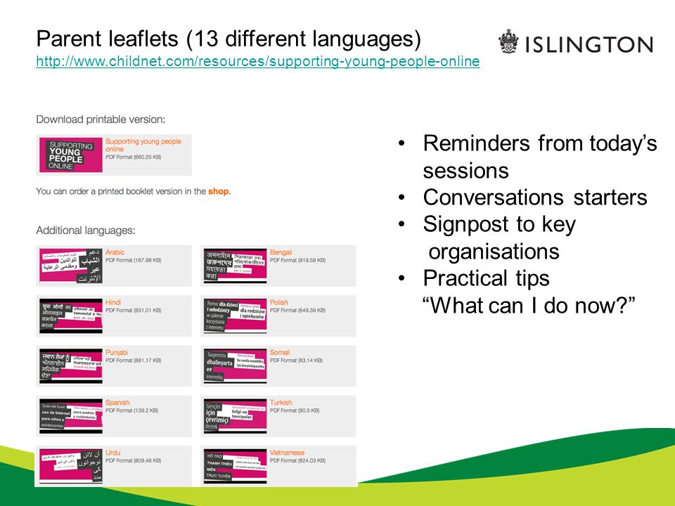 Parent leaflets (13 different languages) http://www.childnet.com/resources/supporting-young-people-online Reminders from today's sessions Conversations starters Signpost to key organisations Practical tips What can I do now