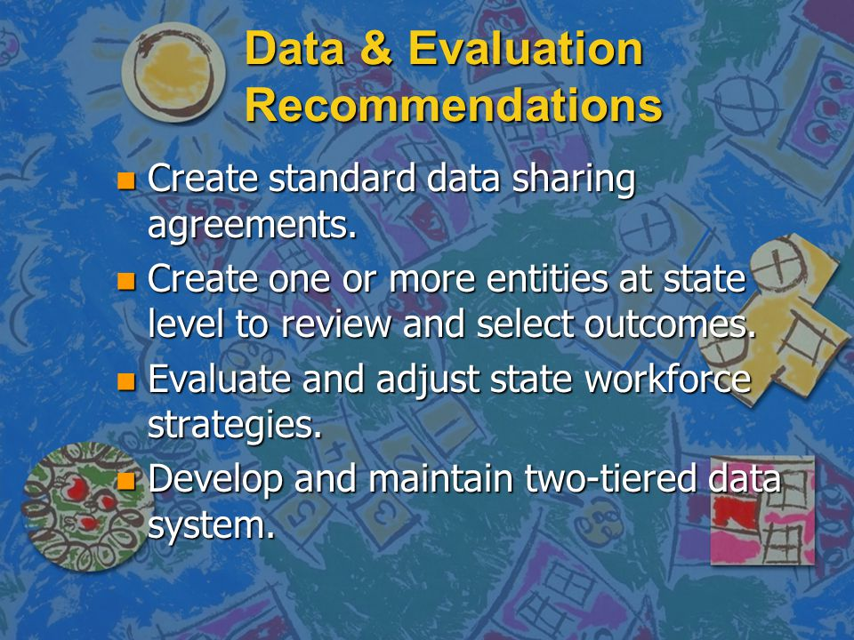 Data & Evaluation Recommendations n Create standard data sharing agreements.