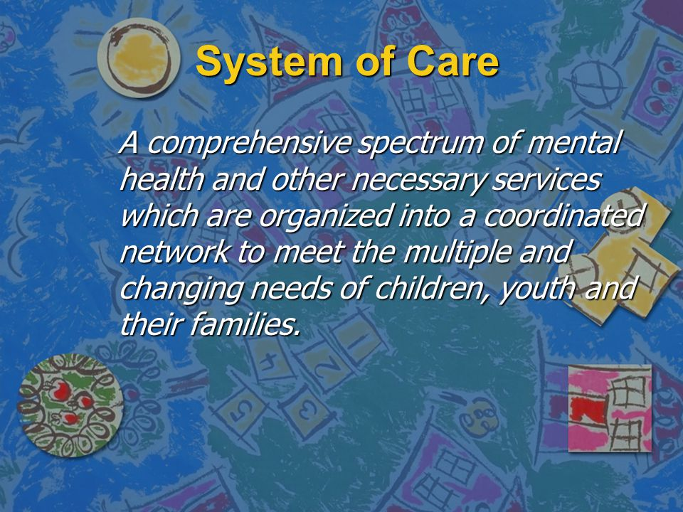 System of Care A comprehensive spectrum of mental health and other necessary services which are organized into a coordinated network to meet the multiple and changing needs of children, youth and their families.